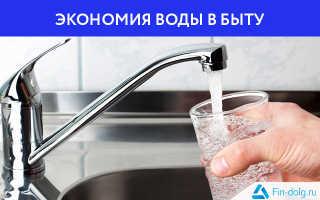 Экономия воды в быту – как заставить копеечку сберечь многие рубли